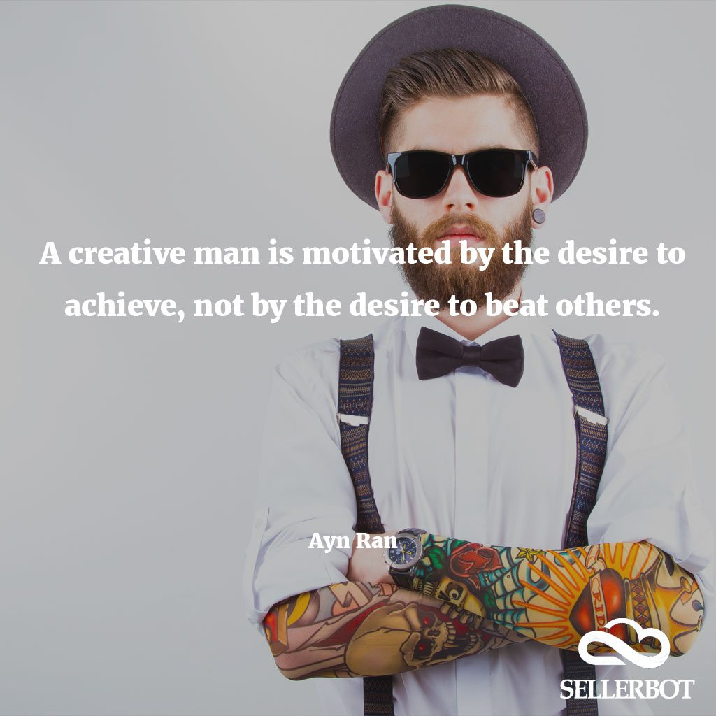A creative man is motivated by the desire to achieve not by the desire to beat others